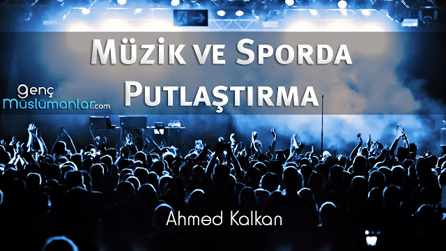 Müzik ve Sporda Putlaştırma – Ahmed Kalkan